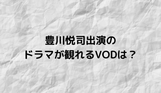 豊川悦司が出演した歴代ドラマはどのVODで観れる?
