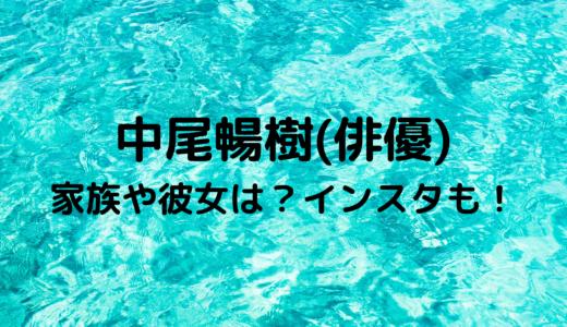 中尾暢樹(俳優)はハーフ?彼女はいるの?大学や家族もチェック!