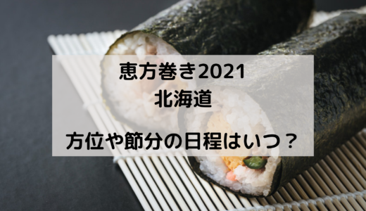 恵方巻き2021の北海道の方角はどこ?今年の節分はいつ?
