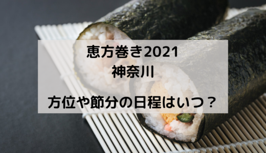 恵方巻き2021の神奈川の方角はどこ?今年の節分はいつ?
