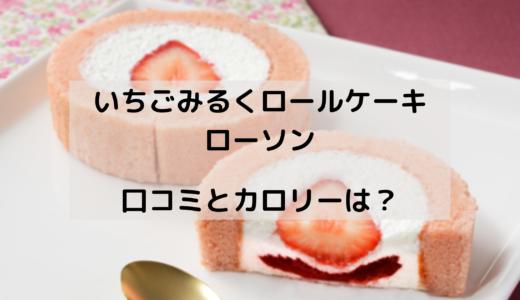 苺みるくロールケーキ/ローソンはいつからいつまで?カロリーは?